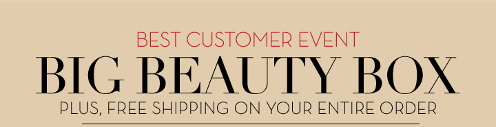 BEST CUSTOMER EVENT. BIG BEAUTY BOX. PLUS, FREE SHIPPING ON YOUR ENTIRE ORDER.