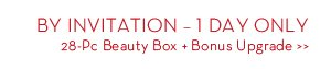 BY INVITATION - 1 DAY ONLY. 28-Pc Beauty Box + Bonus Upgrade.