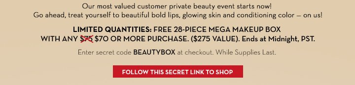 Our most valued customer private beauty event starts now! Go  ahead, treat yourself to beautiful bold lips, glowing skin and conditioning color - on us! LIMITED QUANTITIES: FREE 28-PIECE MEGA MAKEUP BOX WITH ANY $70 OR MORE PURCHASE. ($275 VALUE). Ends at Midnight, PST. Enter secret code BEAUTYBOX at checkout. While Supplies Last. FOLLOW THIS SECRET LINK TO SHOP.