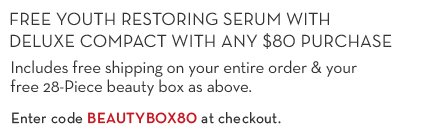 FREE YOUTH RESTORING SERUM WITH DELUXE COMPACT WITH ANY $80 PURCHASE. Includes free shipping on your entire order & your free 28-Piece beauty box as above. Enter code BEAUTYBOX80 at checkout.
