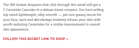 The 500 fastest shoppers that click through this  email will get a 7-Ceramide Capsules in a deluxe travel compact. Our best-selling, top rated lightweight, silky smooth - yet non-greasy serum for your face, neck and décolletage instantly infuses your skin with youth-restoring Ceramides for a visible improvement in overall skin appearance. FOLLOW THIS SECRET LINK TO SHOP.