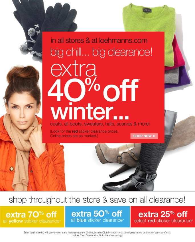 always free shipping  on all orders over $1OO*   in all stores & at loehmanns.com big chill... big clearance! extra   4O% off* winter... coats, all boots, sweaters, hats, scarves & more!  (Look for the red sticker clearance prices. Online prices are as marked.) SHOP NOW  shop throughout the store & save on all clearance!  extra 7O% off  all yellow sticker clearance*  extra 5O% off  all blue sticker clearance*  extra 25% off  select red sticker clearance*  Selection limited & will vary by store and loehmanns.com. Online, Insider Club Members must be signed in and Loehmann's price reflects  Insider Club Diamond or Gold Member savings.  *40% off winter category red sticker clearance PROMOTIONAL OFFER is VALID now thru 1/31/13 UNTIL THE CLOSE OF BUSINESS HOURS  in store or until 2/1/13 at 2:59AM EST online.  70% off yellow sticker clearance, 50% off blue sticker clearance,  & 25% off select red sticker clearance promotional offers are valid now thru 1/31/13 UNTIL THE CLOSE OF BUSINESS HOURS IN STORE only.  Free shipping offer applies on orders of $100 or more, prior to sales tax and after any applicable discounts, only for  standard shipping to one single address in the Continental US per order.  40% off red clearance sweaters in depts. 21, 32, 44, 50, 52 and 61 only in store.    For online, no promo code is required, Loehmann's price reflects clearance offers. 40% off red clearance coats in depts. 21, 52, 61, 63, 65-69, and 95 only in store.   For in store; discounts will be taken at register. Offers not valid on previous purchases or regular price and excludes fragrances,  hair care products, the purchase of  gift cards and Insider Club Membership fee. Cannot be used in conjunction with employee discount, any other coupon or promotion.  Discount may not be applied towards taxes, shipping & handling.  Quantities are limited, exclusions may apply and selection will vary by store and at loehmanns.com. Please see sales associate or loehmanns.com for details. Void in state
