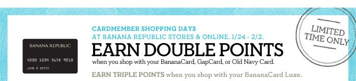 CARDMEMBER SHOPPING DAYS AT BANANA REPUBLIC STORES & ONLINE. 1/24 - 2/2. EARN DOUBLE POINTS when you shop with your BananaCard, GapCard, or Old Navy Card. EARN TRIPLE POINTS when you shop with your BananaCard Luxe. LIMITED TIME ONLY