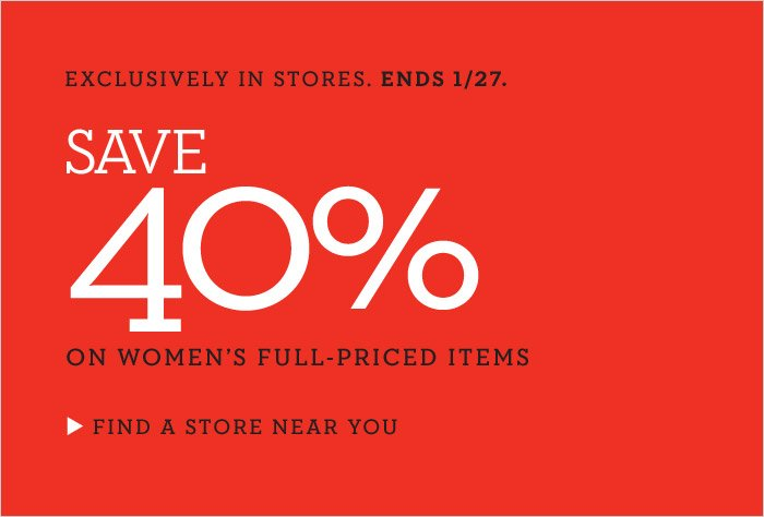 EXCLUSIVELY IN STORES. ENDS 1/27. | SAVE 40% ON WOMEN'S FULL-PRICED ITEMS | FIND A STORE NEAR YOU