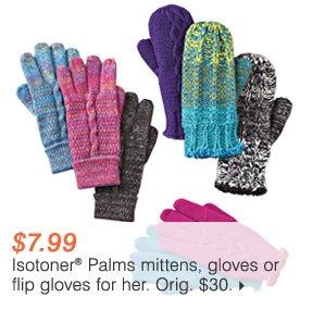 $7.99 Isotoner® Palms mittens, gloves or flip gloves for her.