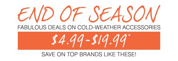 END OF SEASON. Fabulous DEALS on Cold-Weather Accessories! $4.99-$19.99* Save on top brands like these!