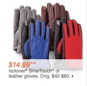 $14.99** Isotoner® SmarTouch® or leather gloves