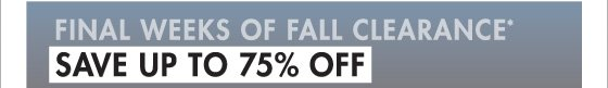 FINAL WEEKS OF FALL CLEARANCE* SAVE UP TO 75% oFF (*FINAL SALE ITEMS CANNOT BE RETURNED OR EXCHANGED.)