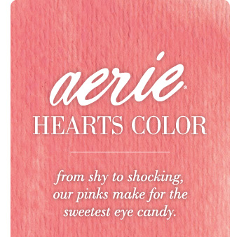 Aerie Hearts Color | from shy to shocking, our pinks make for the sweetest eye candy.