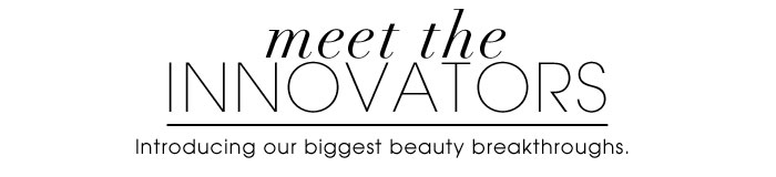 Meet The Innovators. Introducing our biggest beauty breakthroughs