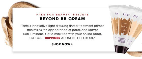 Free For Beauty Insiders. Beyond BB Cream. Tarte's innovative light-diffusing tinted treatment primer minimizes the appearance of pores and leaves skin luminous. Get a mini free with your online order. Use code BBPRIMER AT ONLINE CHECKOUT.* Shop now