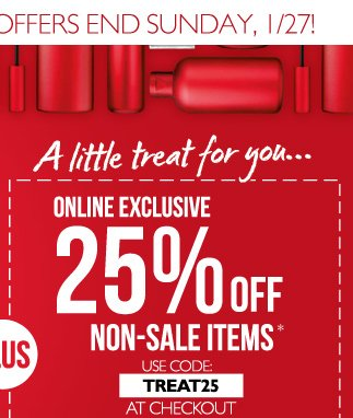 A little treat for you… ONLINE EXCLUSIVE -- 25% OFF -- NON-SALE ITEMS  --  USE CODE: TREAT25 AT CHECKOUT