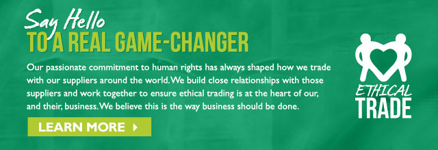 SAY HELLO TO A REAL GAME-CHANGER Our passionate commitment to human rights has always shaped how we trade with our suppliers around the world. We build close relationships with those suppliers and work together to ensure ethical trading is at the heart of our, and their, business. We believe this is the way business should be done.