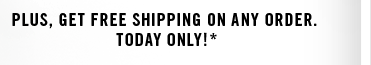 PLUS, GET FREE SHIPPING ON ANY ORDER TODAY ONLY!*