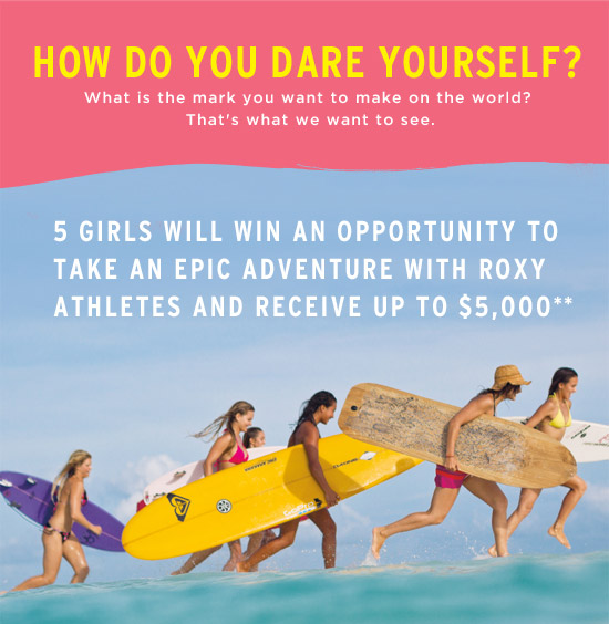 How do you Dare Yourself? What is the mark you want to make on the world? That's what we want to see. 5 Girls Will Win an Opportunity to Take an Epic Adventure with Roxy Athletes and Receive Up to $5,000.*