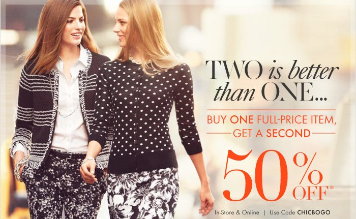 TWO IS BETTER THAN ONEBuy ONE full–price item,Get a SECOND 50% Off*In–store & OnlineUse code CHICBOGO