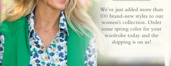 We've just added more than 100 brand-new styles to our women's collection. Order some spring color for your wardrobe today and the shipping is on us!