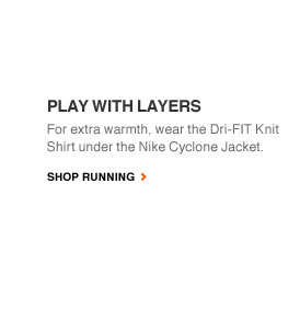 PLAY WITH LAYERS | For extra warmth, wear the Dri-FIT Knit Shirt under the Nike Cyclone Jacket. | SHOP RUNNING