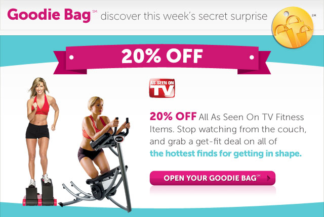 20% Off All As Seen On TV Fitness Items. Stop watching from the couch, and grab a get-fit deal on all of the hottest finds for getting in shape. Open Your Goodie Bag