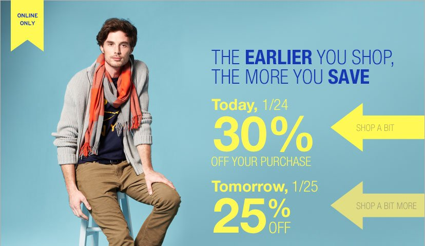 ONLINE ONLY | THE EARLIER YOU SHOP, THE MORE YOU SAVE | Today, 1/24 30% OFF YOUR PURCHASE | Tomorrow, 1/25 25% OFF