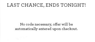 LAST CHANCE, ENDS TONIGHT! No code necessary, offer will be automatically entered upon checkout.