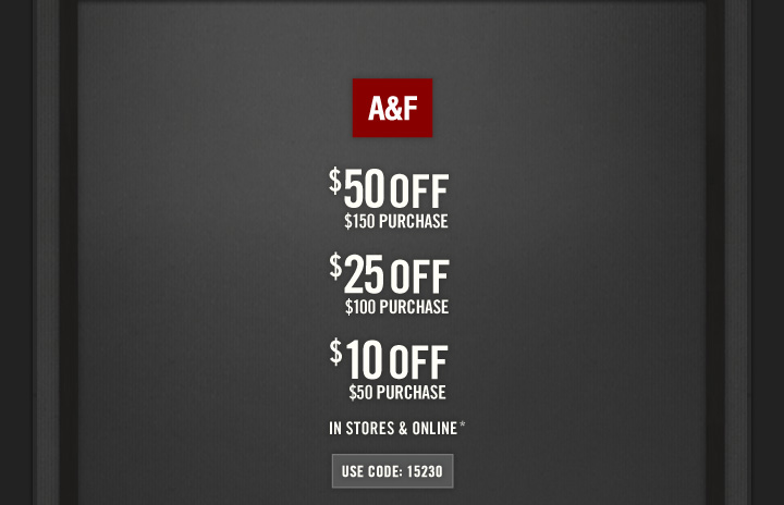 A&F          $50 OFF     $150 PURCHASE          $25 OFF     $100 PURCHASE          $10 OFF     $50 PURCHASE          IN STORES & ONLINE*          USE CODE: 15230