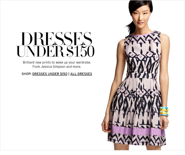 DRESSES UNDER $150 - Brilliant new prints to wake up your wardrobe. From Jessica Simpson and more.