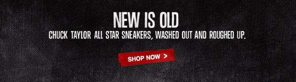 NEW IS OLD | CHUCK TAYLOR ALL STAR SNEAKERS, WASHED OUT AND ROUGHED UP. | SHOP NOW