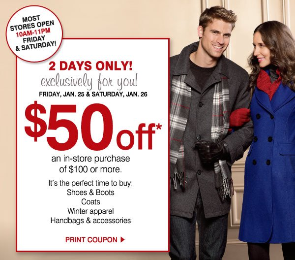 MOST STORES OPEN 10AM-11PM FRIDAY & SATURDAY. 2 DAYS ONLY! exclusively for you! FRIDAY, JAN. 25 & SATURDAY JAN. 26.           $50 off an in-store purchase of $100 or more. It's the perfect time to buy: Shoes & Boots, Coats, Winter apparel, Handbags & accessories.            Print coupon.