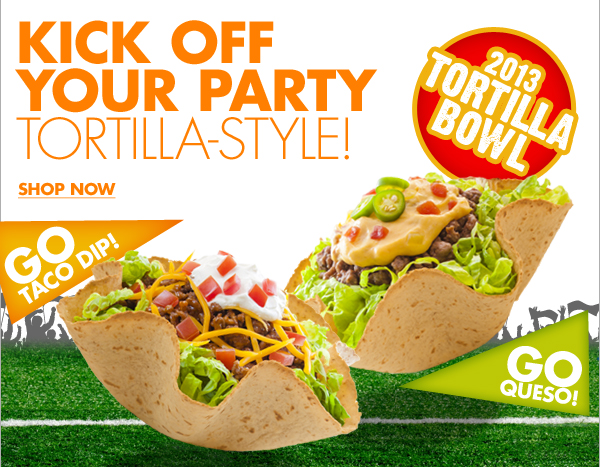 KICK OFF YOUR PARTY TORTILLA STYLE! SHOP NOW  2013 TORTILLA BOWL GO TACO DIP! GO QUESO!
