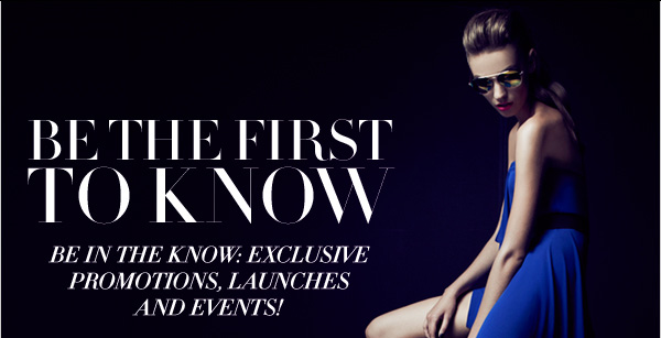 BE THE FIRST TO KNOW. BE IN THE KNOW: EXCLUSIVE PROMOTIONS, LAUNCHES AND EVENTS!
