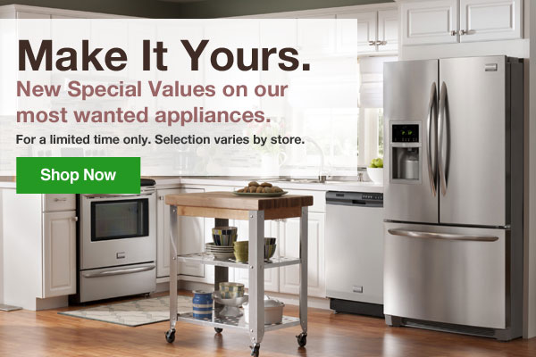 Make It Yours. New Special Values on our most wanted appliances. For a limited time only. Selection varies by store.