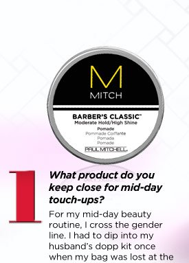 What product do you keep close for mid-day touch-ups? For my mid-day beauty routine, I cross the gender line. I had to dip into my husbandÕs dopp kit once when my bag was lost at the airport, and I fell in love with MITCH Barber's Classic. I now keep a puck at my desk. Before heading into mid-day meetings, I get a small dollop of pomade, rub it vigorously between my fingertips, and use it to quickly hydrate my ends, tame any frizzies near my hairline and smooth down my bangs. See product details.