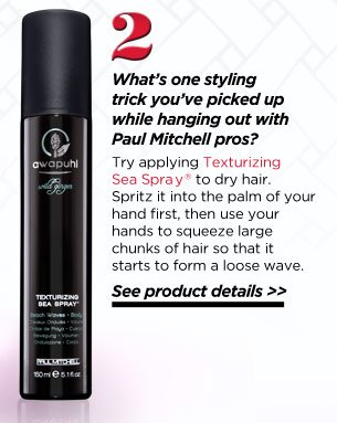 WhatÕs one styling trick youÕve picked up while hanging out with Paul Mitchell pros? Try applying Texturizing Sea Spray to dry hair. Spritz it into the palm of your hand first, then use your hands to squeeze large chunks of hair so that it starts to form a loose wave. See product details.