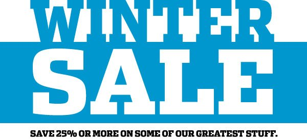 THE WINTER SALE: SAVE 25% or more on some of our greatest stuff.