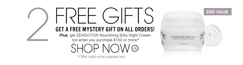 2 Free Gifts Get a Free Mystery Gift on ALL orders. Plus, get ZENSATION Nourishing Silky Night Cream ($100 value) too when you purchase $150 or more! * Offer valid while supplies last. Shop Now>>