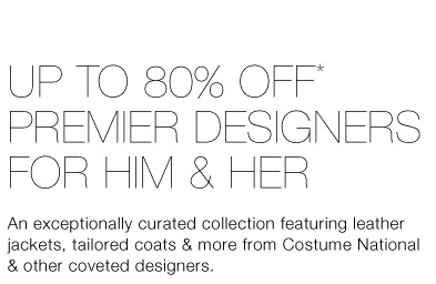 Up To 80% Off* Premier Designers for Him & Her