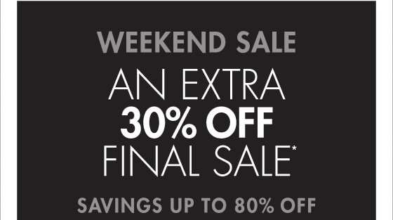 WEEKEND SALE AN EXTRA 30% OFF FINAL SALE* SAVINGS UP TO 80% OFF (*PROMOTION ENDS 01.27.13 AT 11:59 PM/PT FINAL SALE ITENS CANNOT BE RETURNED OR EXCHANGED.)