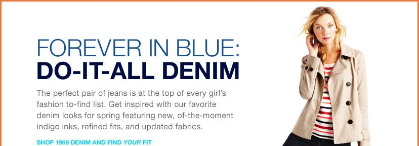 FOREVER IN BLUE: DO-IT-ALL DENIM - The perfect pair of jeans is at the top of every girl's fashion to-find list. Get inspired with our favorite denim looks for spring featuring new, of-the-moment indigo inks, refined fits, and updated fabrics. SHOP 1969 DENIM AND FIND YOUR FIT