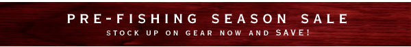 pre-fishing season sale  stock up on gear now and SAVE!