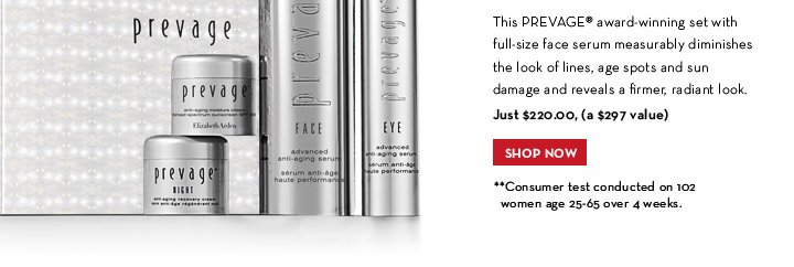 This PREVAGE® award-winning set with full-size face serum measurably diminishes the look of lines, age spots and sun damage and reveals a firmer, radiant look. Just  $220.00, (a $297 value). SHOP NOW. **Consumer test conducted on 102 women age 25-65 over 4 weeks.