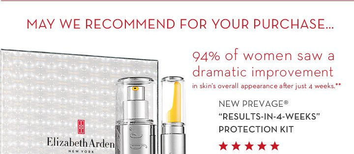 "MAY WE RECOMMEND FOR YOUR PURCHASE… 94% of women saw a dramatic improvement in skin's overall appearance after just 4 weeks.** NEW PREVAGE® ""RESULTS-IN-4-WEEKS"" PROTECTION KIT."