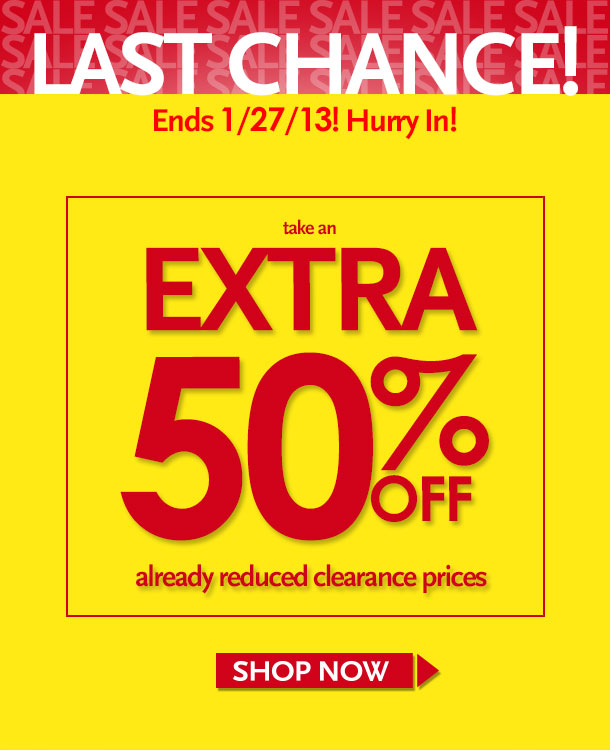 LAST CHANCE! Ends 1/27/13! Hurry In! Take an Extra 50% Off Already reduced clearance prices - SHOP NOW