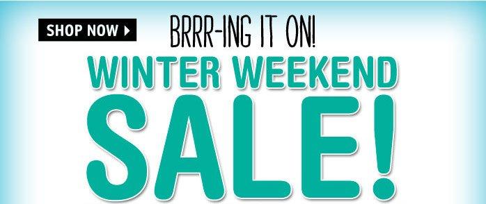 BRRR-ING IT ON! WINTER WEEKEND  SALE!
