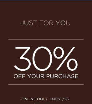 JUST FOR YOU | 30% OFF YOUR PURCHASE | ONLINE ONLY. ENDS 1/26.