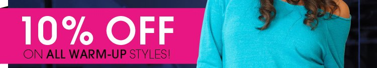 10% Off All Warm-Up Styles!