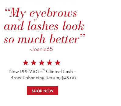 My eyebrows and lashes look so much better - Joanie65. New PREVAGE® Clinical Lash + Brow Enhancing Serum, $98.00. SHOP NOW.