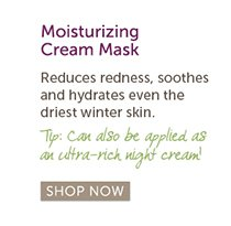 Great for oily skin: Moisturizing Cream Mask | Reduces redness, soothes and hydrates even the driest winter skin. Tip: Can also be applied as an ultra-rich night cream! SHOP NOW