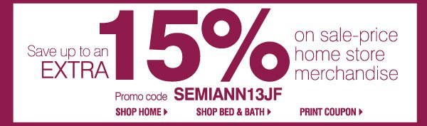 Save up to an EXTRA 15% on sale-price home store  merchandise. Promo code SEMIANN13JF.