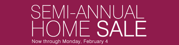 SEMI-ANNUAL HOME SALE. Now through Monday,  February 4